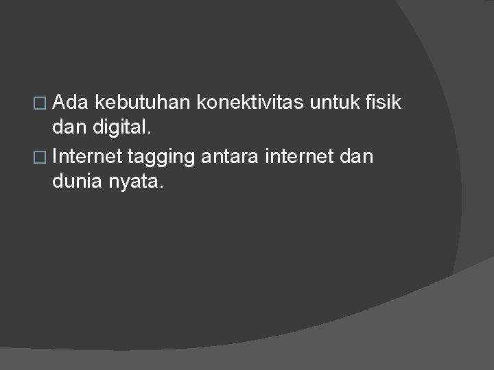� Ada kebutuhan konektivitas untuk fisik dan digital. � Internet tagging antara internet dan