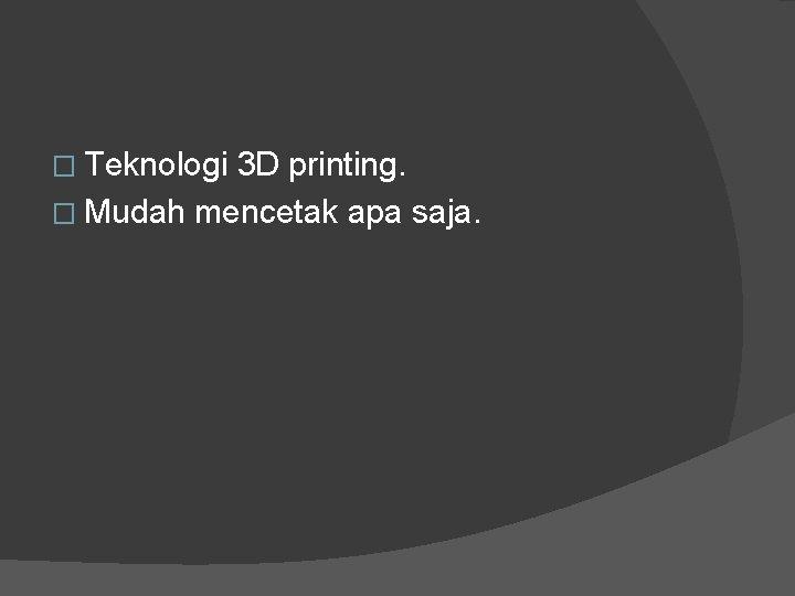 � Teknologi 3 D printing. � Mudah mencetak apa saja.