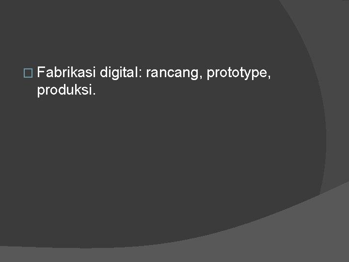 � Fabrikasi digital: rancang, prototype, produksi.