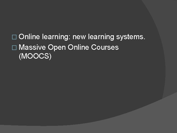 � Online learning: new learning systems. � Massive Open Online Courses (MOOCS)