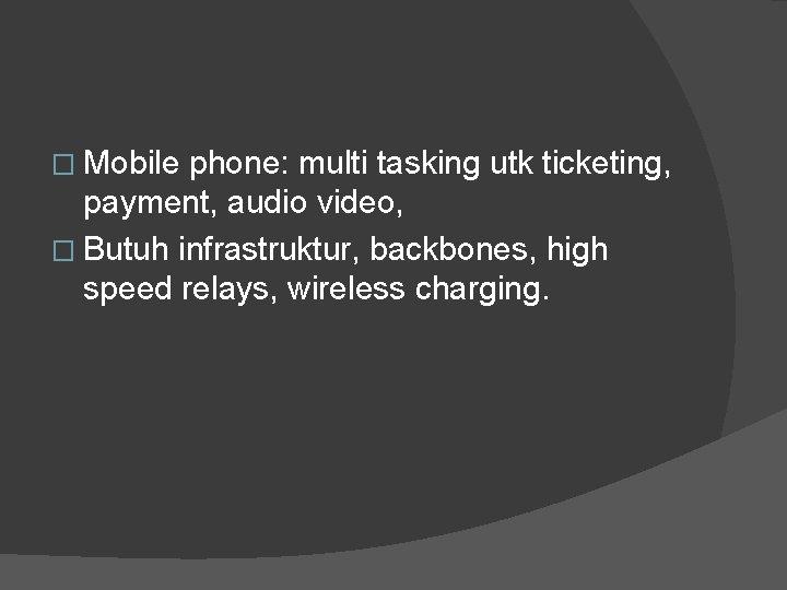 � Mobile phone: multi tasking utk ticketing, payment, audio video, � Butuh infrastruktur, backbones,