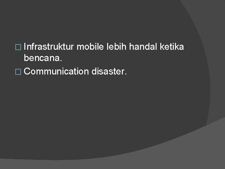 � Infrastruktur mobile lebih handal ketika bencana. � Communication disaster.