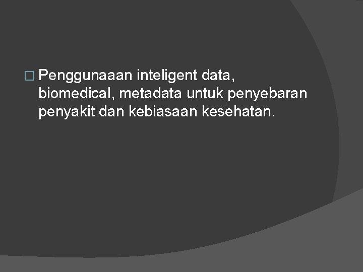 � Penggunaaan inteligent data, biomedical, metadata untuk penyebaran penyakit dan kebiasaan kesehatan.