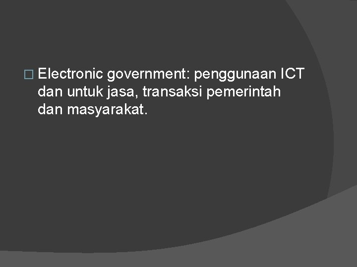 � Electronic government: penggunaan ICT dan untuk jasa, transaksi pemerintah dan masyarakat.