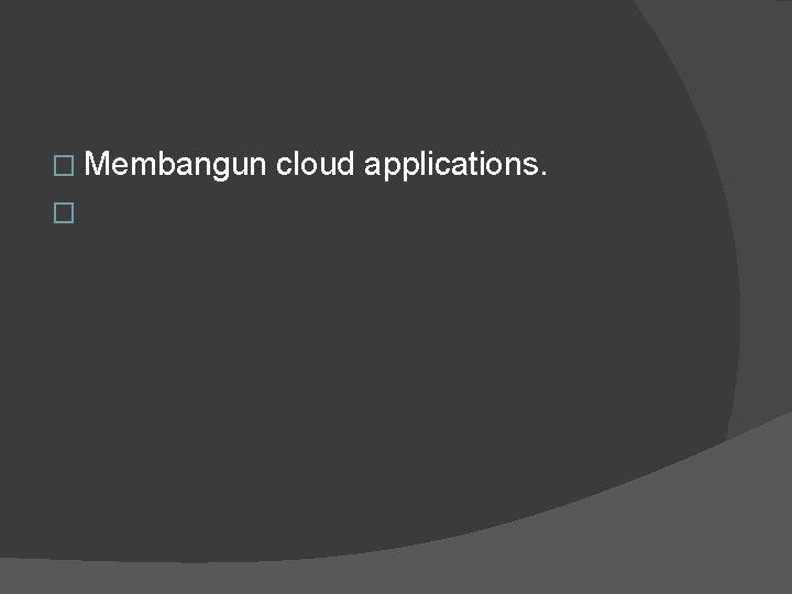 � Membangun cloud applications. �
