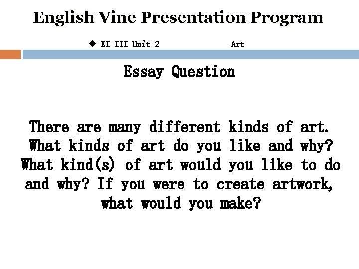English Vine Presentation Program u EI III Unit 2 Art Essay Question There are