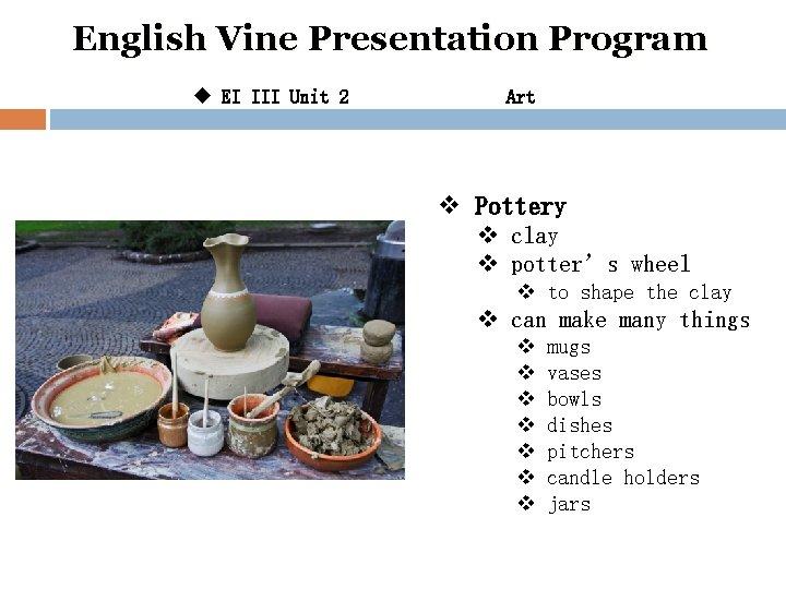 English Vine Presentation Program u EI III Unit 2 Art v Pottery v clay