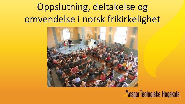 Oppslutning, deltakelse og omvendelse i norsk frikirkelighet