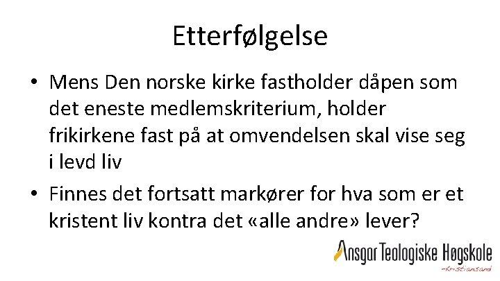 Etterfølgelse • Mens Den norske kirke fastholder dåpen som det eneste medlemskriterium, holder frikirkene