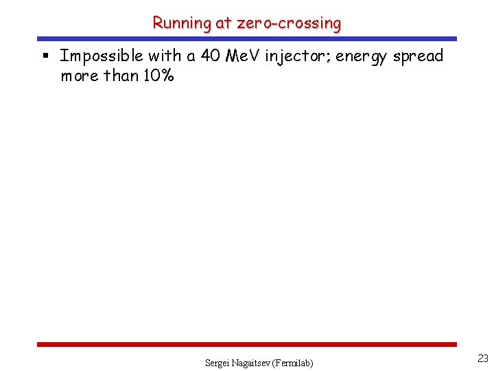 Running at zero-crossing § Impossible with a 40 Me. V injector; energy spread more