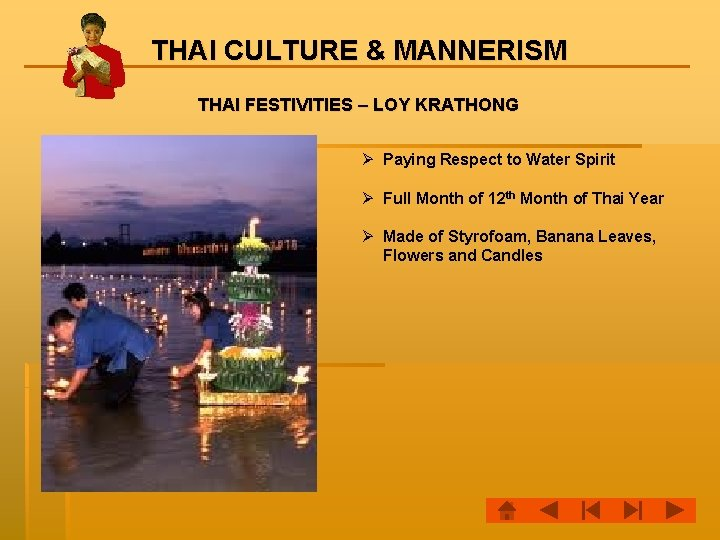 THAI CULTURE & MANNERISM THAI FESTIVITIES – LOY KRATHONG Ø Paying Respect to Water