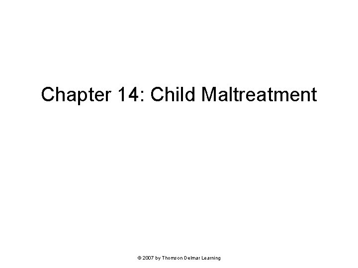 Chapter 14: Child Maltreatment © 2007 by Thomson Delmar Learning