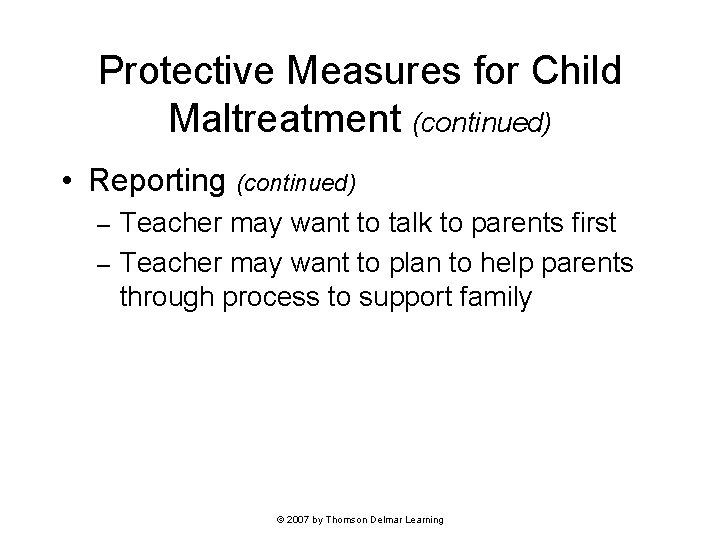 Protective Measures for Child Maltreatment (continued) • Reporting (continued) Teacher may want to talk