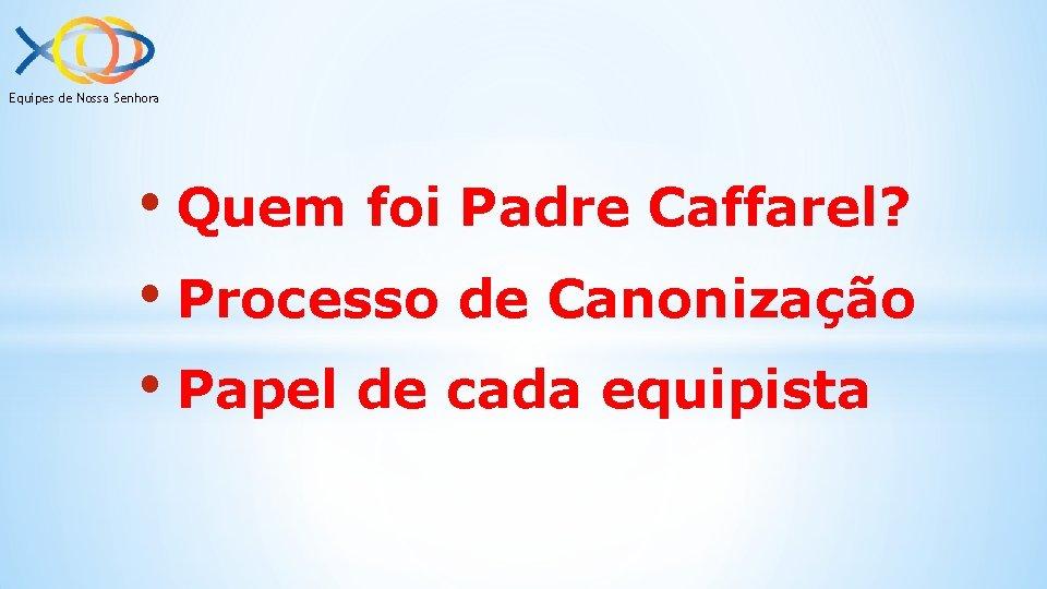 Equipes de Nossa Senhora • Quem foi Padre Caffarel? • Processo de Canonização •