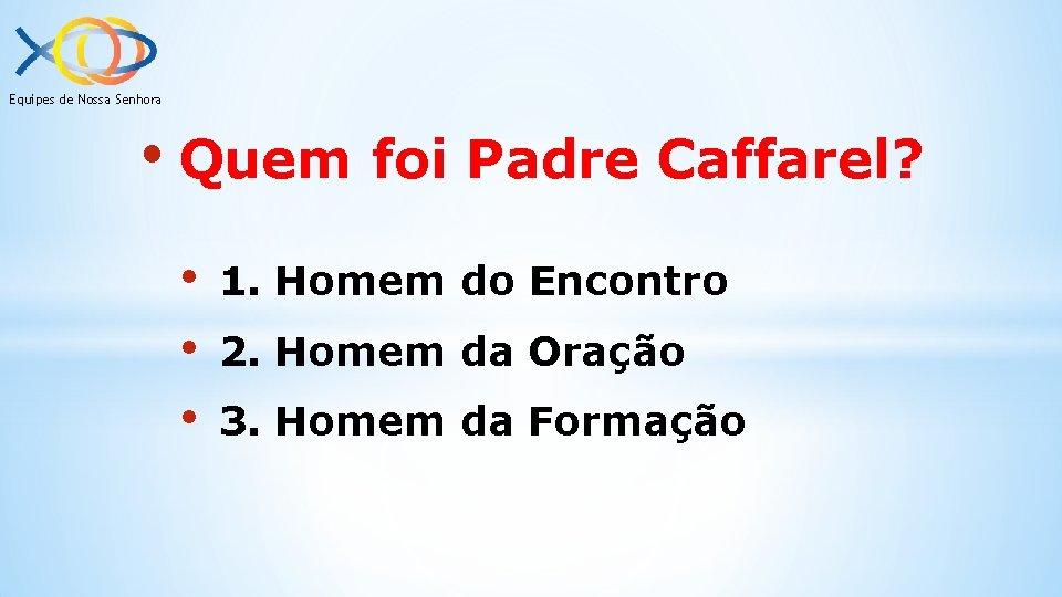 Equipes de Nossa Senhora • Quem foi Padre Caffarel? • • • 1. Homem