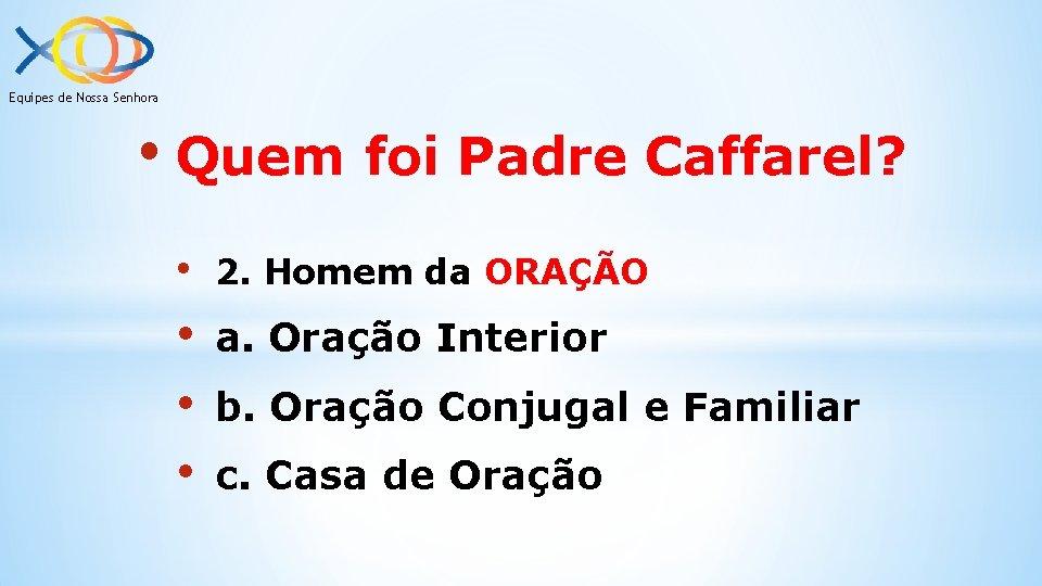 Equipes de Nossa Senhora • Quem foi Padre Caffarel? • 2. Homem da ORAÇÃO