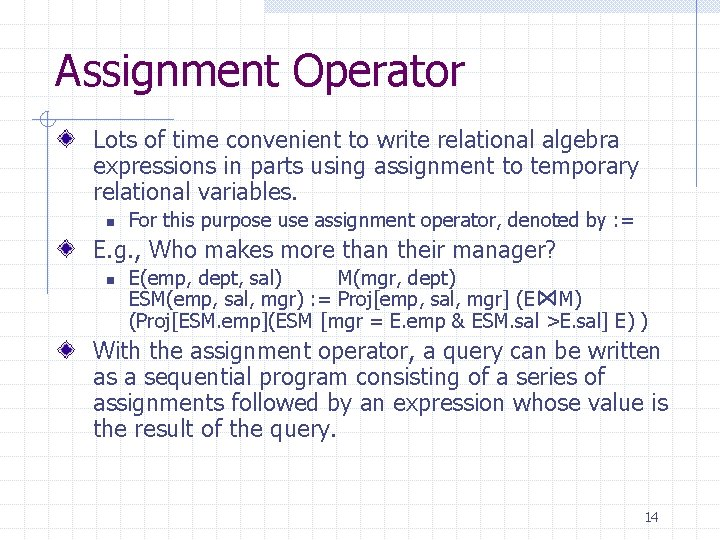 Assignment Operator Lots of time convenient to write relational algebra expressions in parts using