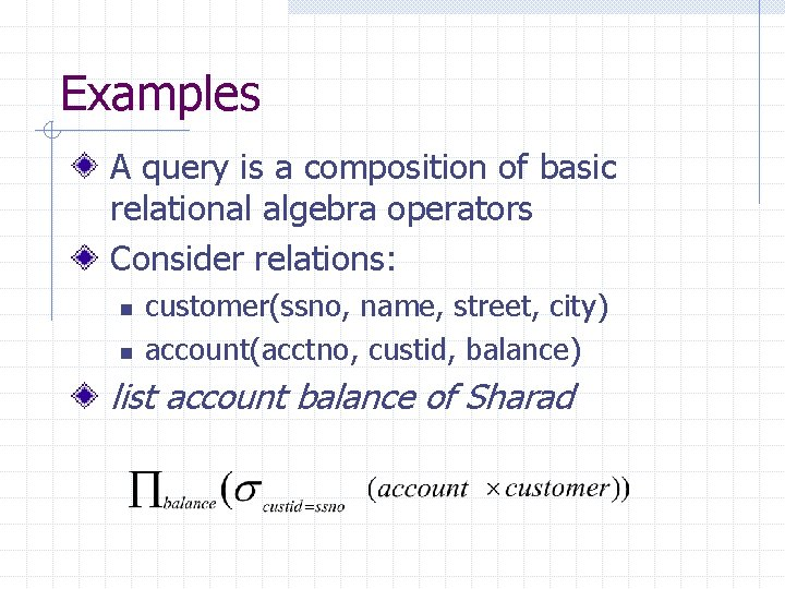Examples A query is a composition of basic relational algebra operators Consider relations: n