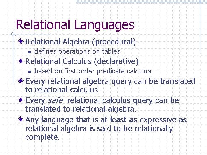 Relational Languages Relational Algebra (procedural) n defines operations on tables Relational Calculus (declarative) n