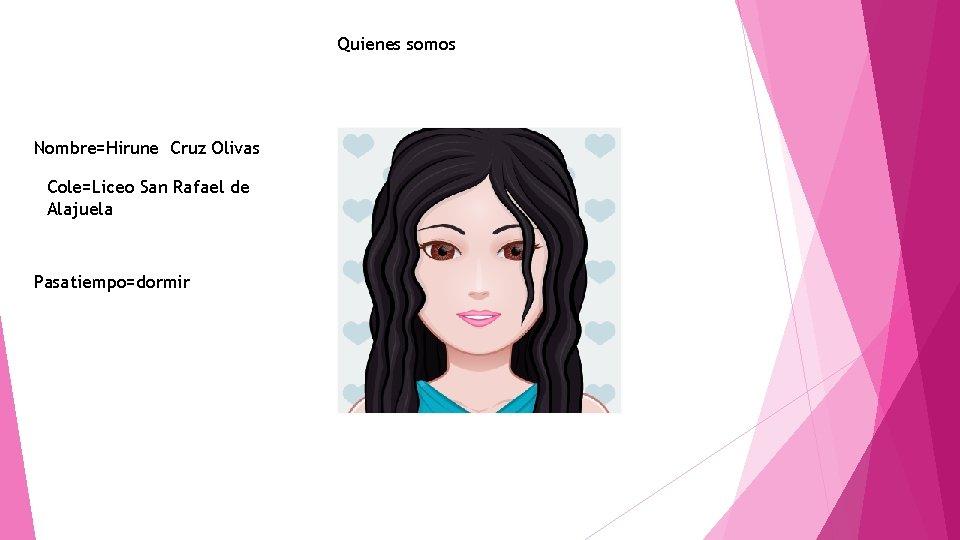 Quienes somos Nombre=Hirune Cruz Olivas Cole=Liceo San Rafael de Alajuela Pasatiempo=dormir