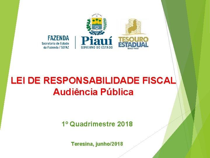 LEI DE RESPONSABILIDADE FISCAL Audiência Pública 1º Quadrimestre 2018 Teresina, junho/2018