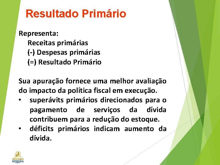 Resultado Primário Representa: Receitas primárias (-) Despesas primárias (=) Resultado Primário Sua apuração fornece