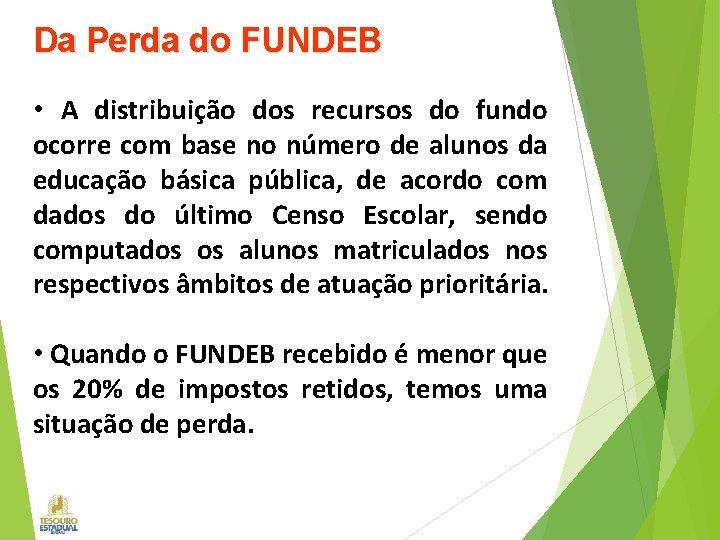 Da Perda do FUNDEB • A distribuição dos recursos do fundo ocorre com base