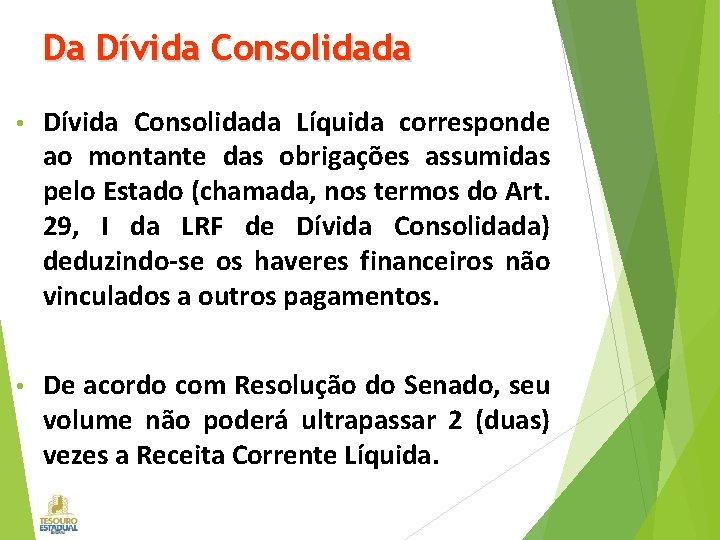 Da Dívida Consolidada • Dívida Consolidada Líquida corresponde ao montante das obrigações assumidas pelo