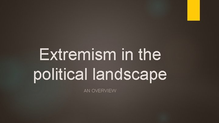 Extremism in the political landscape AN OVERVIEW