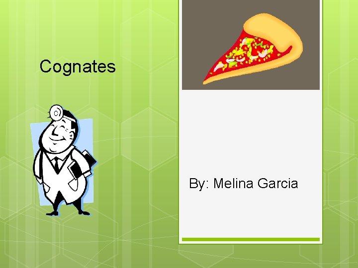 Cognates By: Melina Garcia