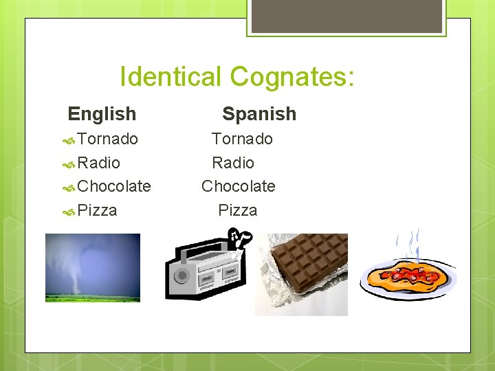 Identical Cognates: English Tornado Radio Chocolate Pizza Spanish Tornado Radio Chocolate Pizza