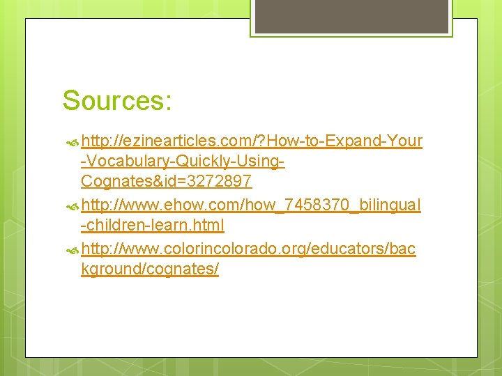 Sources: http: //ezinearticles. com/? How-to-Expand-Your -Vocabulary-Quickly-Using. Cognates&id=3272897 http: //www. ehow. com/how_7458370_bilingual -children-learn. html http: