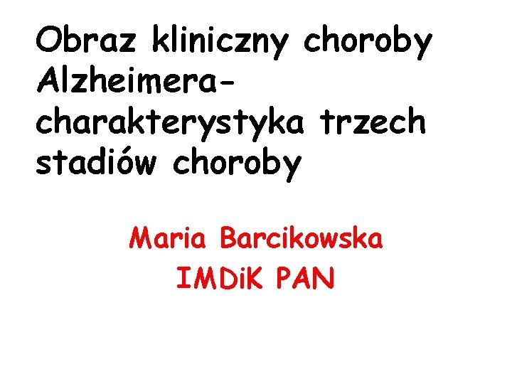 Obraz kliniczny choroby Alzheimeracharakterystyka trzech stadiów choroby Maria Barcikowska IMDi. K PAN
