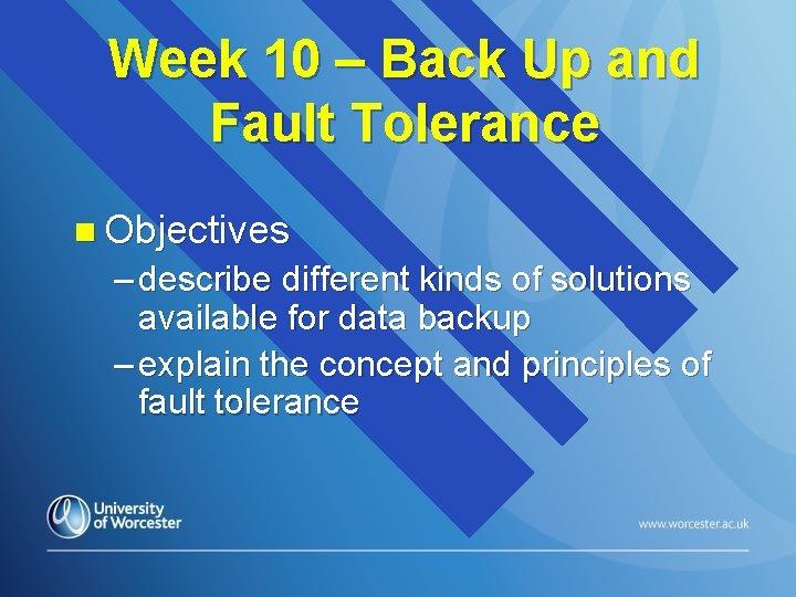Week 10 – Back Up and Fault Tolerance n Objectives – describe different kinds