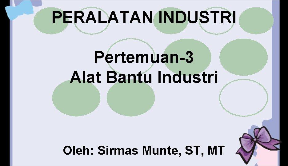 PERALATAN INDUSTRI Pertemuan-3 Alat Bantu Industri Oleh: Sirmas Munte, ST, MT