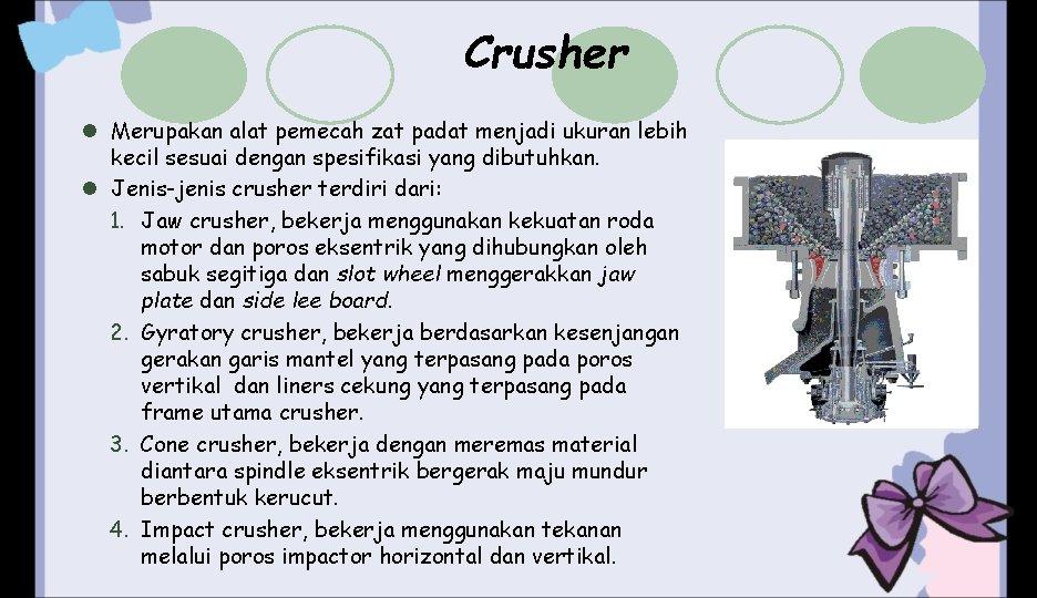 Crusher l Merupakan alat pemecah zat padat menjadi ukuran lebih kecil sesuai dengan spesifikasi