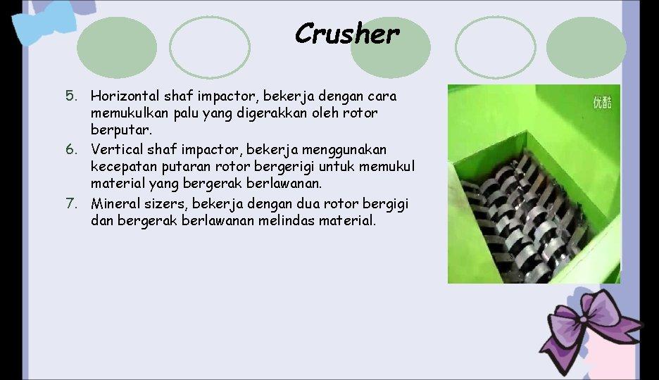 Crusher 5. Horizontal shaf impactor, bekerja dengan cara memukulkan palu yang digerakkan oleh rotor