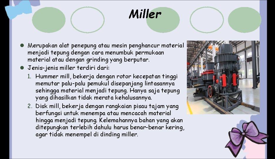 Miller l Merupakan alat penepung atau mesin penghancur material menjadi tepung dengan cara menumbuk