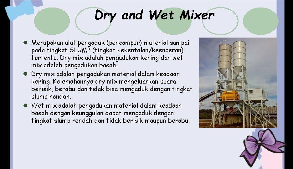 Dry and Wet Mixer l Merupakan alat pengaduk (pencampur) material sampai pada tingkat SLUMP