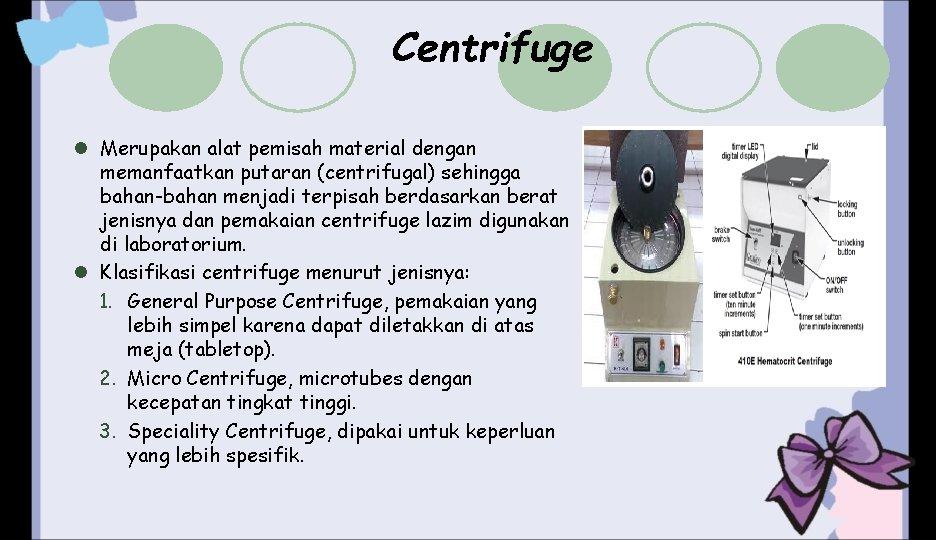 Centrifuge l Merupakan alat pemisah material dengan memanfaatkan putaran (centrifugal) sehingga bahan-bahan menjadi terpisah
