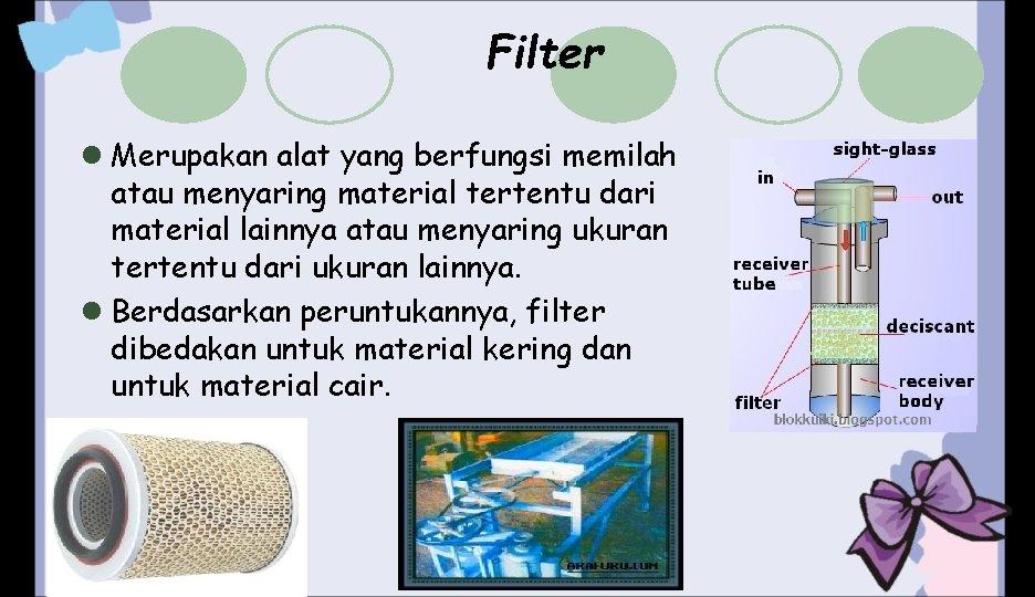 Filter l Merupakan alat yang berfungsi memilah atau menyaring material tertentu dari material lainnya