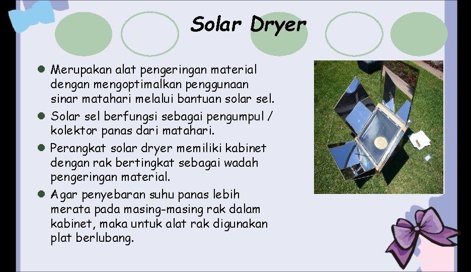 Solar Dryer l Merupakan alat pengeringan material dengan mengoptimalkan penggunaan sinar matahari melalui bantuan