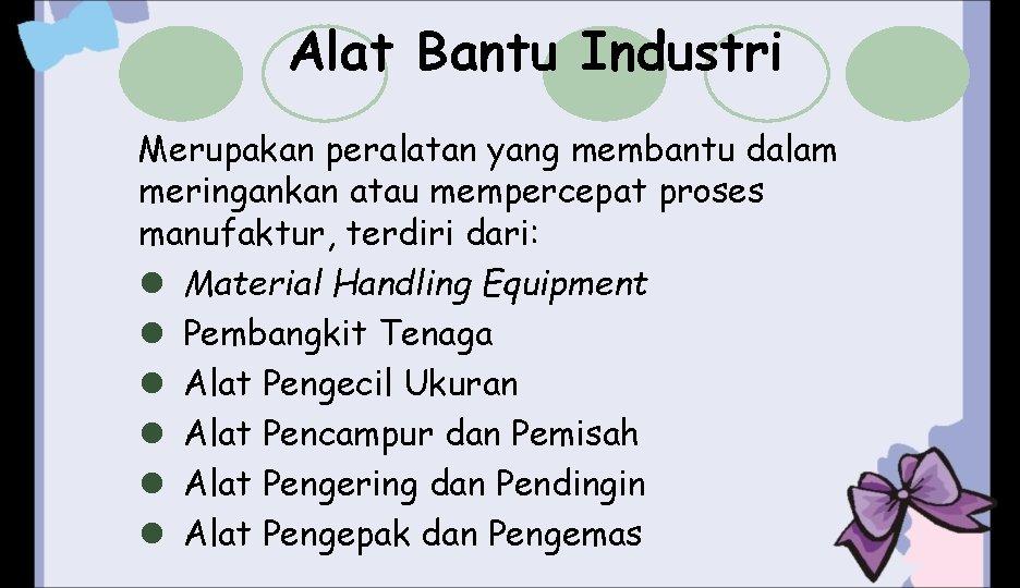 Alat Bantu Industri Merupakan peralatan yang membantu dalam meringankan atau mempercepat proses manufaktur, terdiri