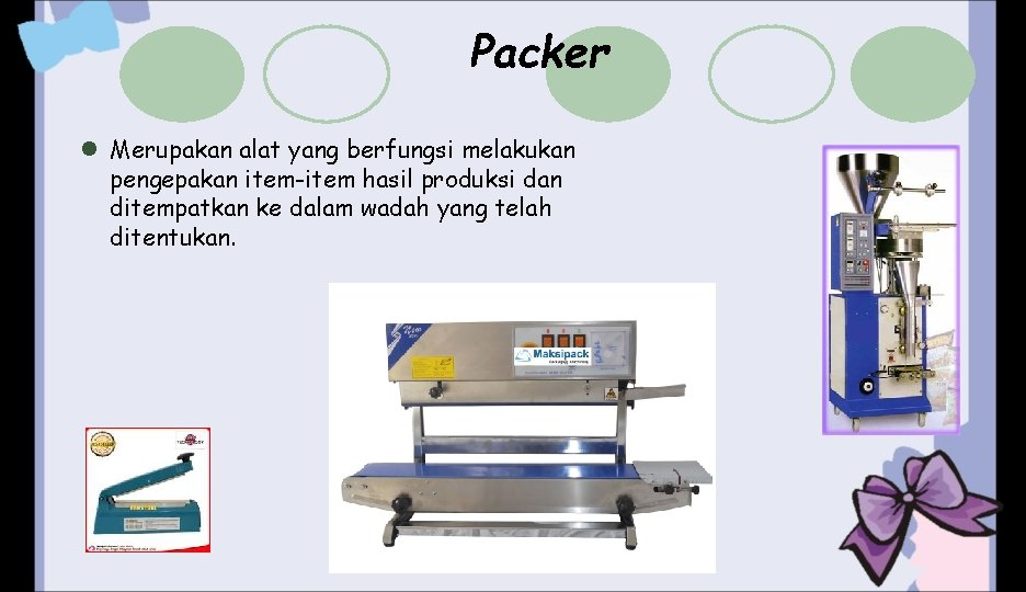 Packer l Merupakan alat yang berfungsi melakukan pengepakan item-item hasil produksi dan ditempatkan ke