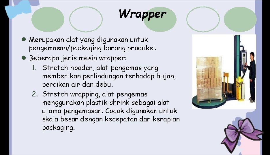 Wrapper l Merupakan alat yang digunakan untuk pengemasan/packaging barang produksi. l Beberapa jenis mesin