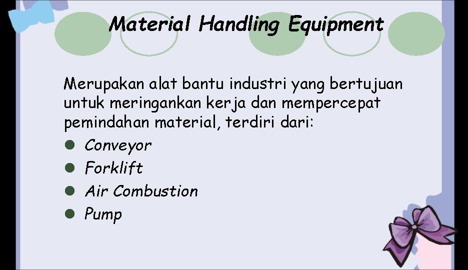 Material Handling Equipment Merupakan alat bantu industri yang bertujuan untuk meringankan kerja dan mempercepat