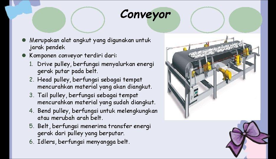 Conveyor l Merupakan alat angkut yang digunakan untuk jarak pendek l Komponen conveyor terdiri