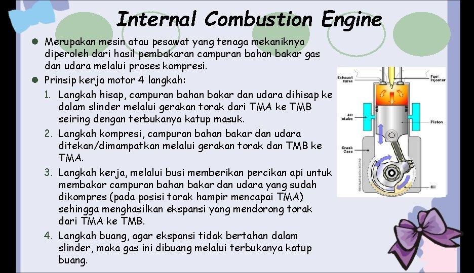 Internal Combustion Engine l Merupakan mesin atau pesawat yang tenaga mekaniknya diperoleh dari hasil