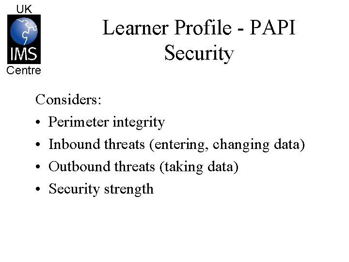 UK Centre Learner Profile - PAPI Security Considers: • Perimeter integrity • Inbound threats