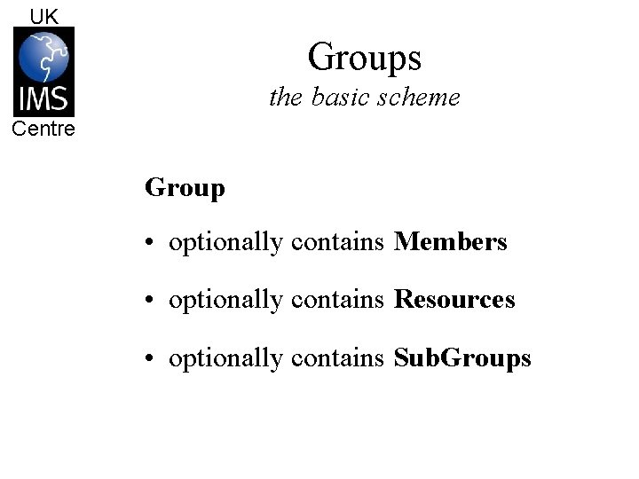 UK Groups the basic scheme Centre Group • optionally contains Members • optionally contains